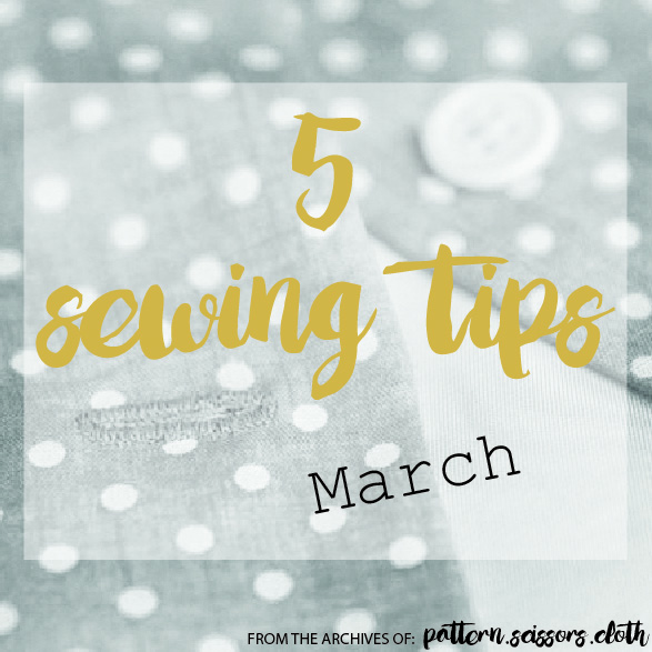 5 Sewing Tips for March - from the archives of Pattern Scissors Cloth