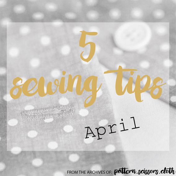 5 Sewing Tips for April - from the archives of Pattern Scissors Cloth